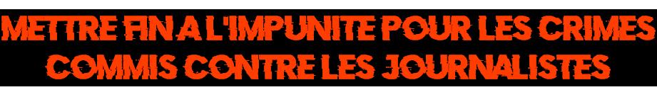 CONTRE L'IMPUNITE POUR LES CRIMES CONTRE LES JOURNALISTES